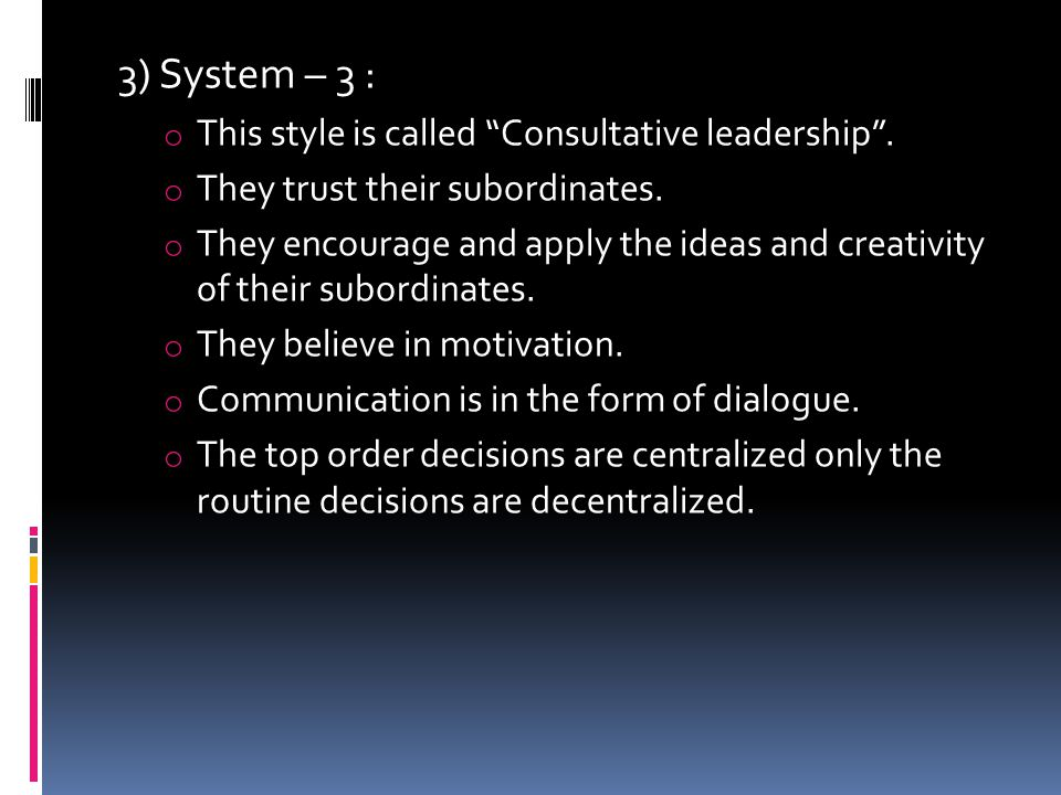 3) System – 3 : o This style is called Consultative leadership .