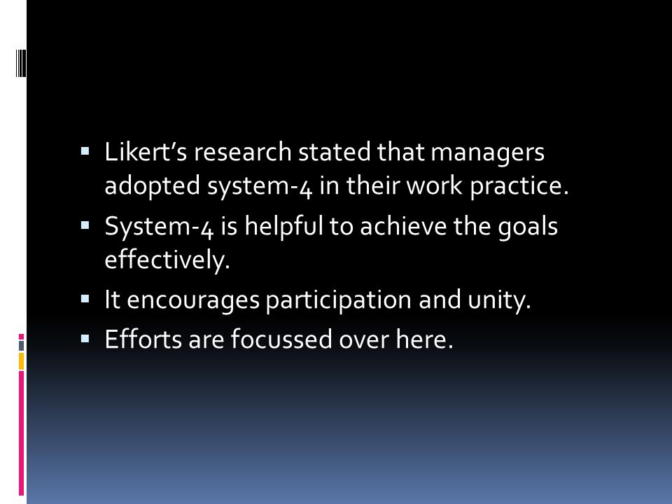  Likert's research stated that managers adopted system-4 in their work practice.