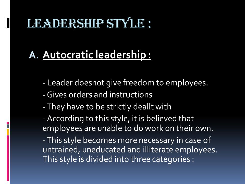 LEADERSHIP STYLE : A. Autocratic leadership : - Leader doesnot give freedom to employees.