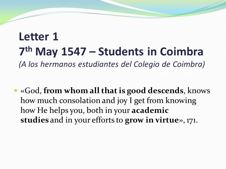 Letter 1 7 th May 1547 – Students in Coimbra (A los hermanos estudiantes del Colegio de Coimbra) «God, from whom all that is good descends, knows how much consolation and joy I get from knowing how He helps you, both in your academic studies and in your efforts to grow in virtue», 171.