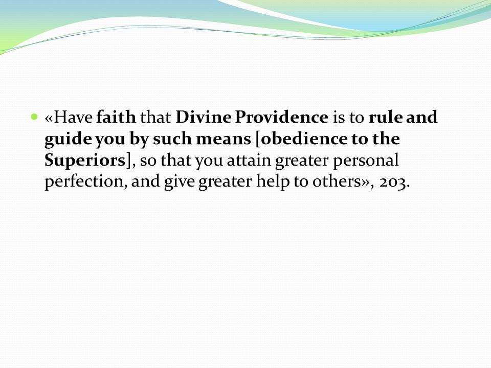 «Have faith that Divine Providence is to rule and guide you by such means [obedience to the Superiors], so that you attain greater personal perfection, and give greater help to others», 203.