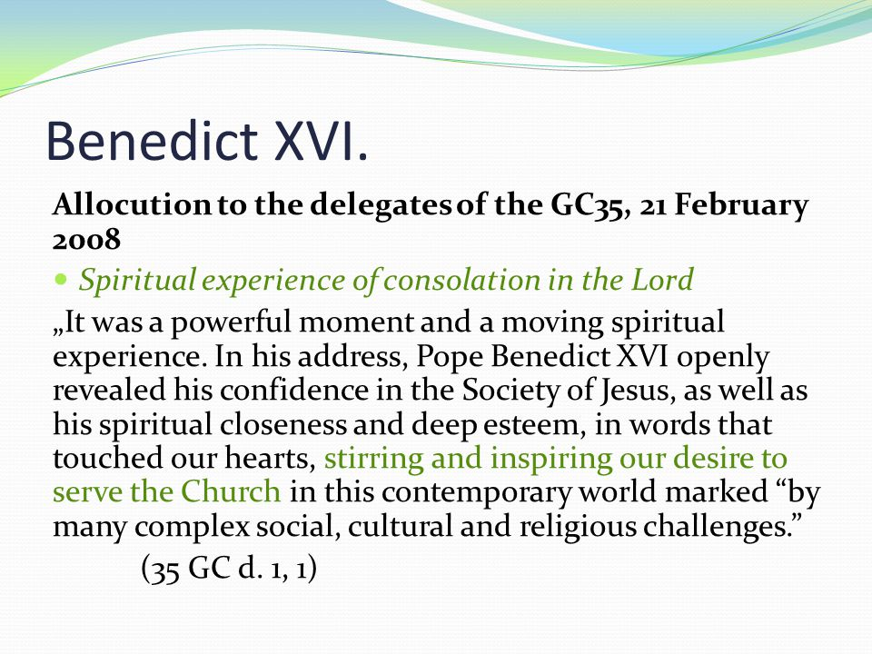 """Benedict XVI. Allocution to the delegates of the GC35, 21 February 2008 Spiritual experience of consolation in the Lord """"It was a powerful moment and"""