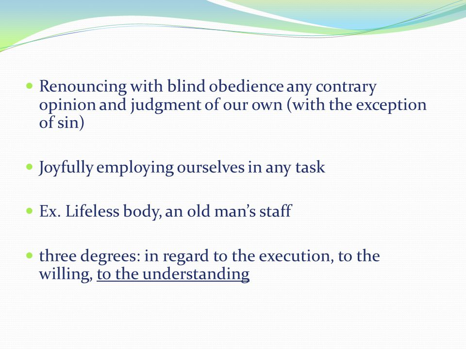 Renouncing with blind obedience any contrary opinion and judgment of our own (with the exception of sin) Joyfully employing ourselves in any task Ex.