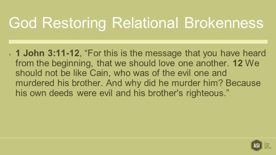 God Restoring Relational Brokenness  1 John 3:11-12, For this is the message that you have heard from the beginning, that we should love one another.