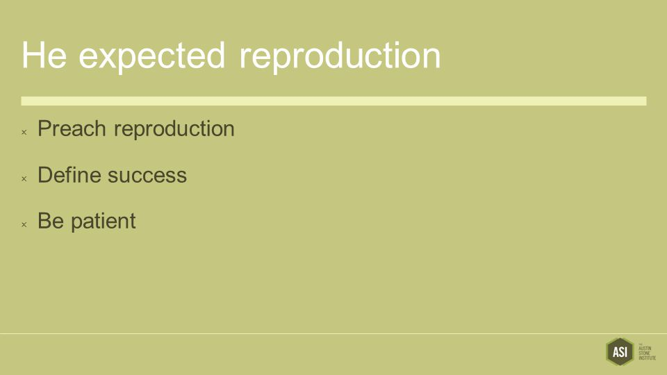 He expected reproduction  Preach reproduction  Define success  Be patient