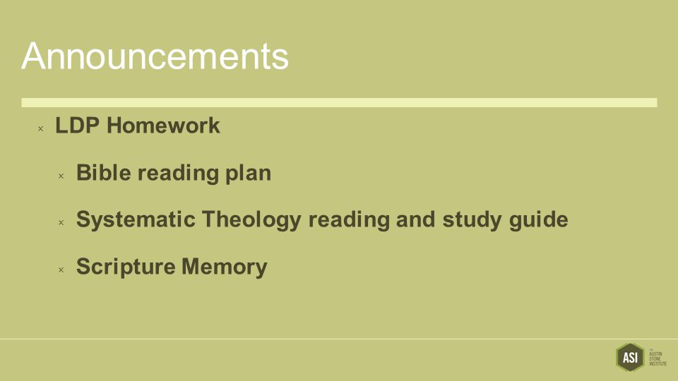 Announcements  LDP Homework  Bible reading plan  Systematic Theology reading and study guide  Scripture Memory