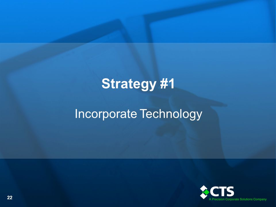 © CTS Inc. - 2013 22 Strategy #1 Incorporate Technology