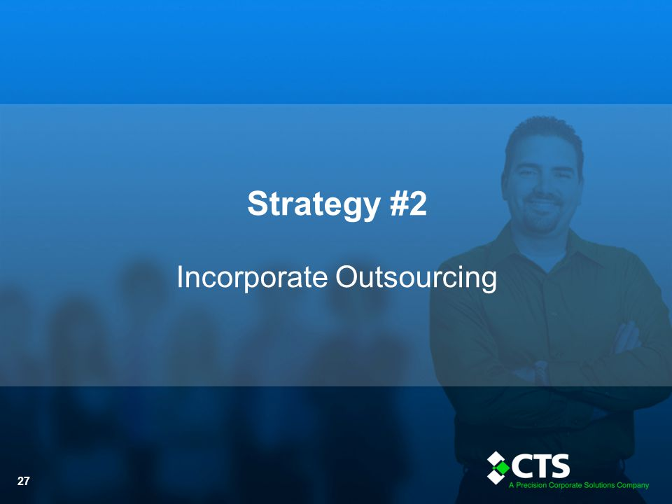 © CTS Inc. - 2013 27 Strategy #2 Incorporate Outsourcing