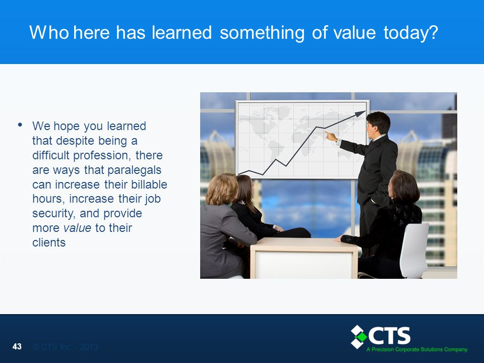 © CTS Inc. - 2013 Who here has learned something of value today.