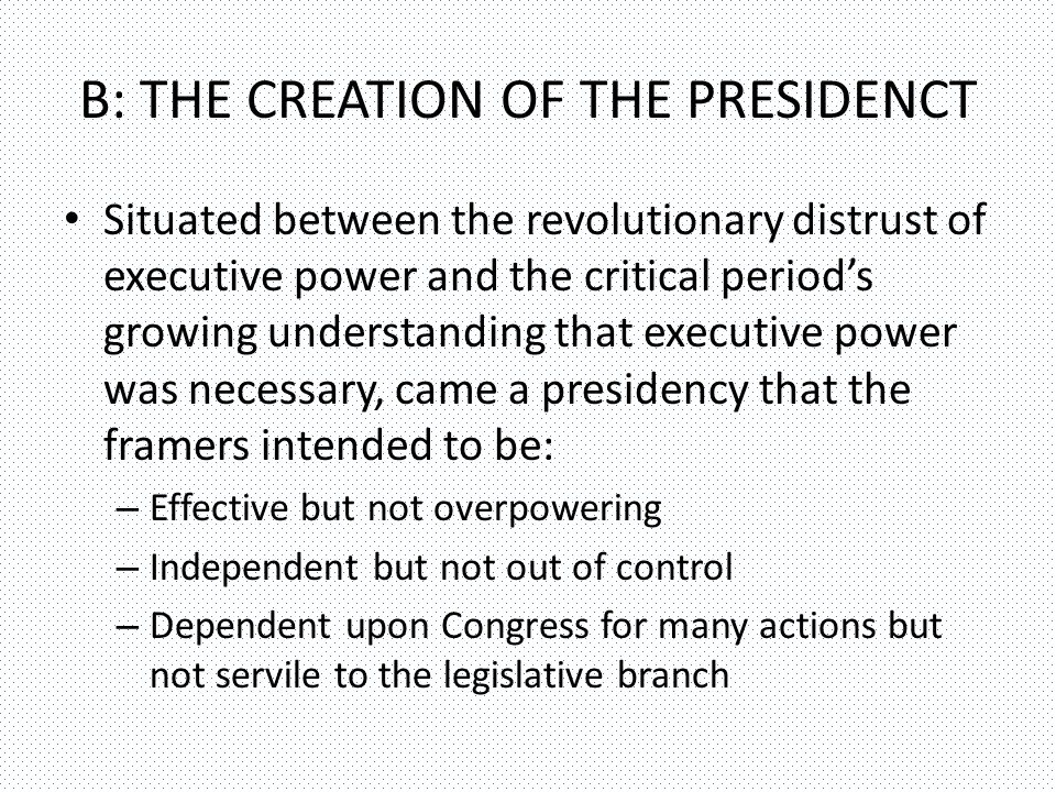 B: THE CREATION OF THE PRESIDENCT Situated between the revolutionary distrust of executive power and the critical period's growing understanding that executive power was necessary, came a presidency that the framers intended to be: – Effective but not overpowering – Independent but not out of control – Dependent upon Congress for many actions but not servile to the legislative branch
