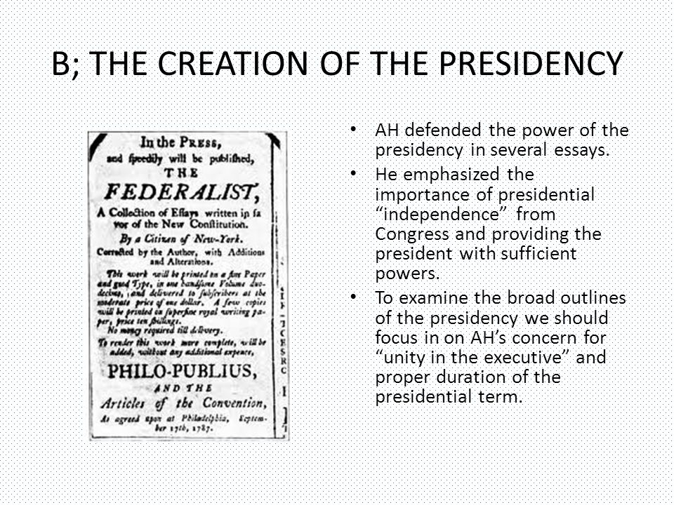 B; THE CREATION OF THE PRESIDENCY AH defended the power of the presidency in several essays.