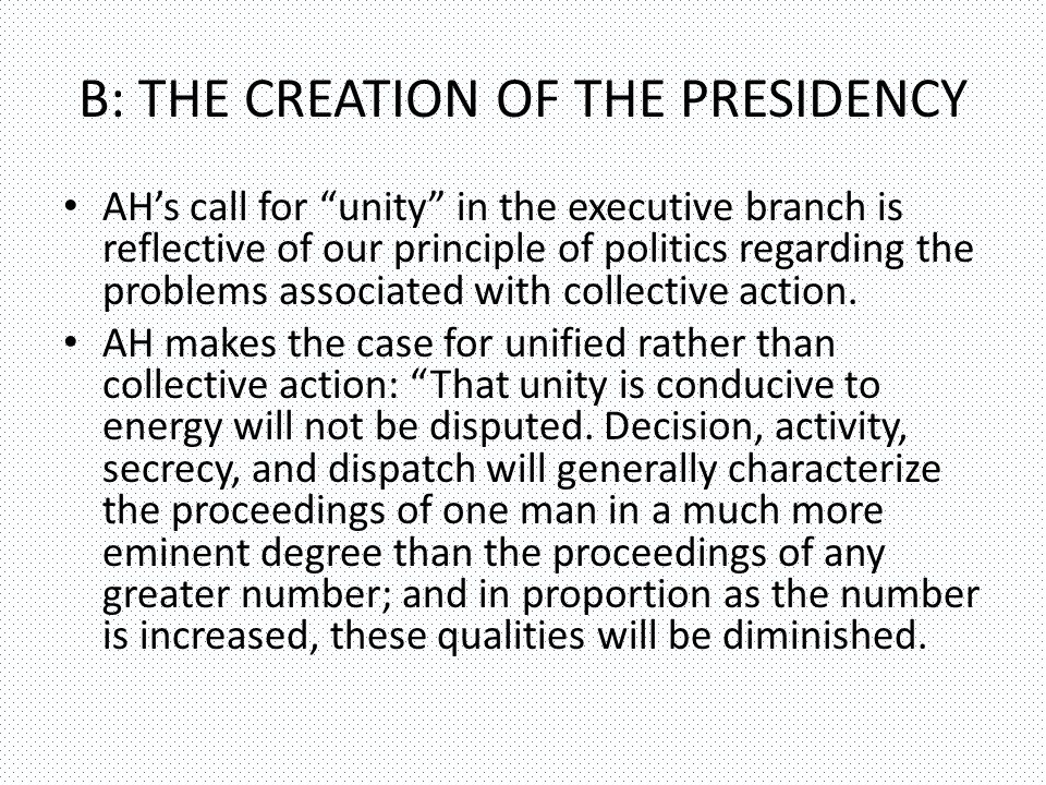 B: THE CREATION OF THE PRESIDENCY AH's call for unity in the executive branch is reflective of our principle of politics regarding the problems associated with collective action.