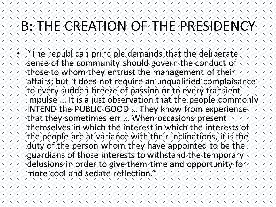 B: THE CREATION OF THE PRESIDENCY The republican principle demands that the deliberate sense of the community should govern the conduct of those to whom they entrust the management of their affairs; but it does not require an unqualified complaisance to every sudden breeze of passion or to every transient impulse … It is a just observation that the people commonly INTEND the PUBLIC GOOD … They know from experience that they sometimes err … When occasions present themselves in which the interest in which the interests of the people are at variance with their inclinations, it is the duty of the person whom they have appointed to be the guardians of those interests to withstand the temporary delusions in order to give them time and opportunity for more cool and sedate reflection.