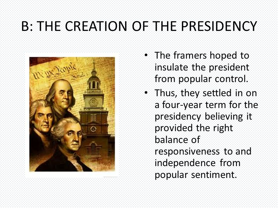 B: THE CREATION OF THE PRESIDENCY The framers hoped to insulate the president from popular control.