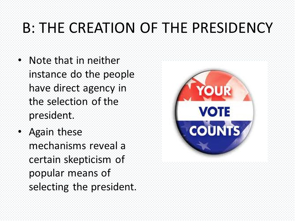 B: THE CREATION OF THE PRESIDENCY Note that in neither instance do the people have direct agency in the selection of the president.