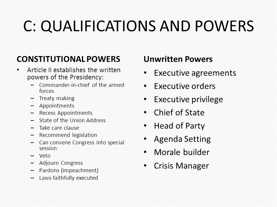 C: QUALIFICATIONS AND POWERS CONSTITUTIONAL POWERS Article II establishes the written powers of the Presidency: – Commander-in-chief of the armed forces – Treaty making – Appointments – Recess Appointments – State of the Union Address – Take care clause – Recommend legislation – Can convene Congress into special session – Veto – Adjourn Congress – Pardons (impeachment) – Laws faithfully executed Unwritten Powers Executive agreements Executive orders Executive privilege Chief of State Head of Party Agenda Setting Morale builder Crisis Manager