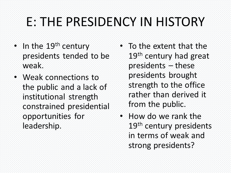 E: THE PRESIDENCY IN HISTORY In the 19 th century presidents tended to be weak.