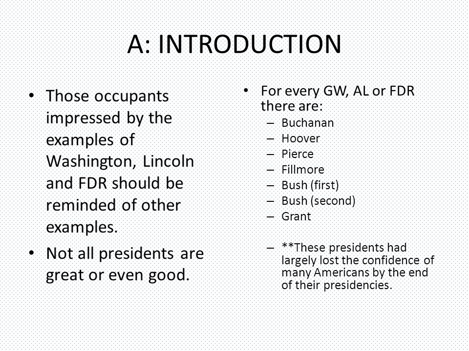 A: INTRODUCTION Those occupants impressed by the examples of Washington, Lincoln and FDR should be reminded of other examples.