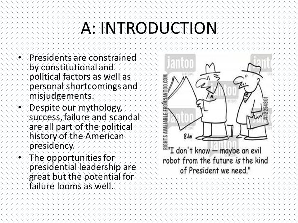 A: INTRODUCTION Presidents are constrained by constitutional and political factors as well as personal shortcomings and misjudgements.