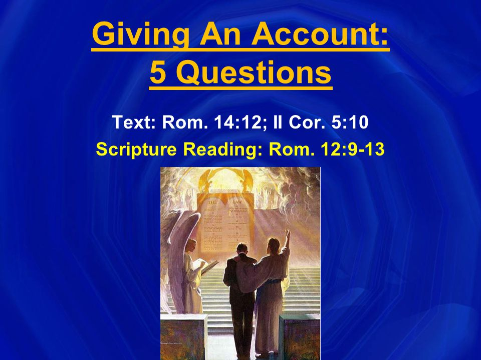 Giving An Account: 5 Questions Text: Rom. 14:12; II Cor. 5:10 Scripture Reading: Rom. 12:9-13
