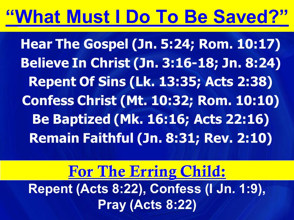 """""""What Must I Do To Be Saved?"""" Hear The Gospel (Jn. 5:24; Rom. 10:17) Believe In Christ (Jn. 3:16-18; Jn. 8:24) Repent Of Sins (Lk. 13:35; Acts 2:38) C"""