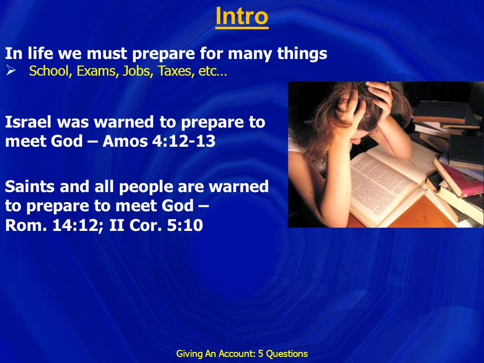 Intro Giving An Account: 5 Questions In life we must prepare for many things  School, Exams, Jobs, Taxes, etc… Israel was warned to prepare to meet G