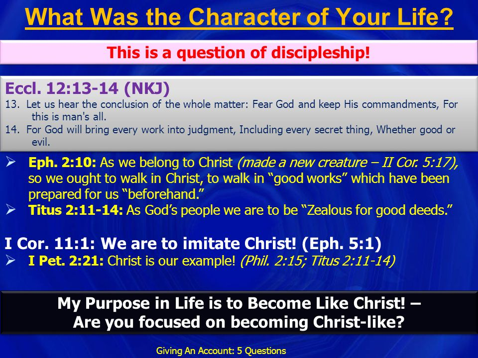 What Was the Character of Your Life? Giving An Account: 5 Questions  Eph. 2:10: As we belong to Christ (made a new creature – II Cor. 5:17), so we ou