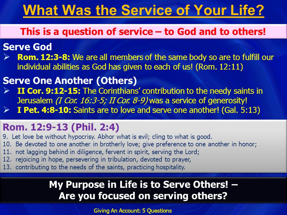 What Was the Service of Your Life? Giving An Account: 5 Questions This is a question of service – to God and to others! My Purpose in Life is to Serve