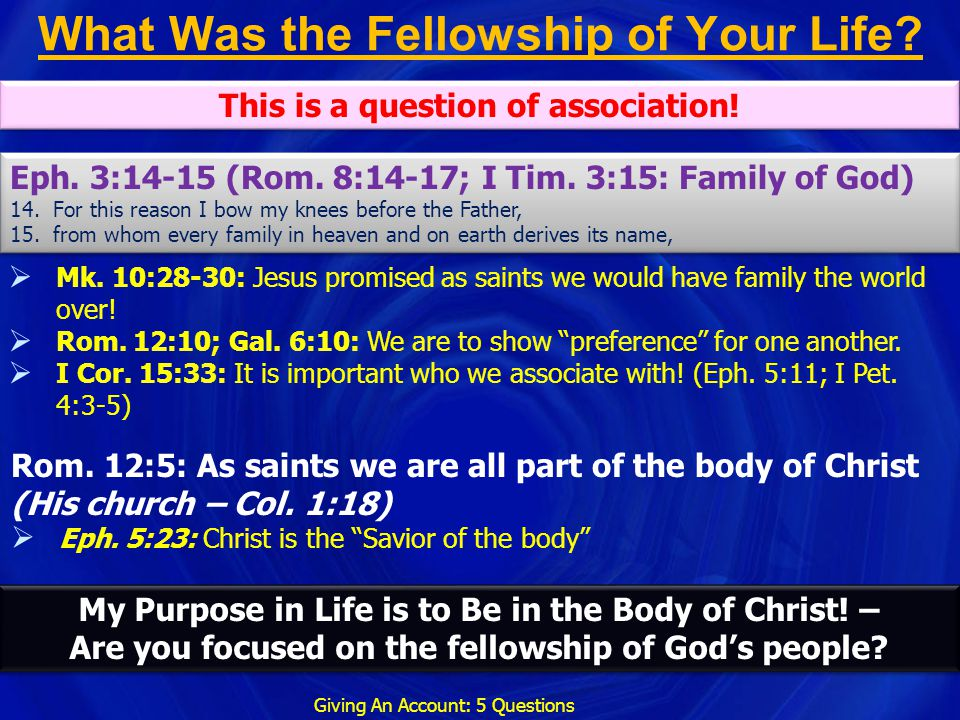 What Was the Fellowship of Your Life? Giving An Account: 5 Questions  Mk. 10:28-30: Jesus promised as saints we would have family the world over!  R
