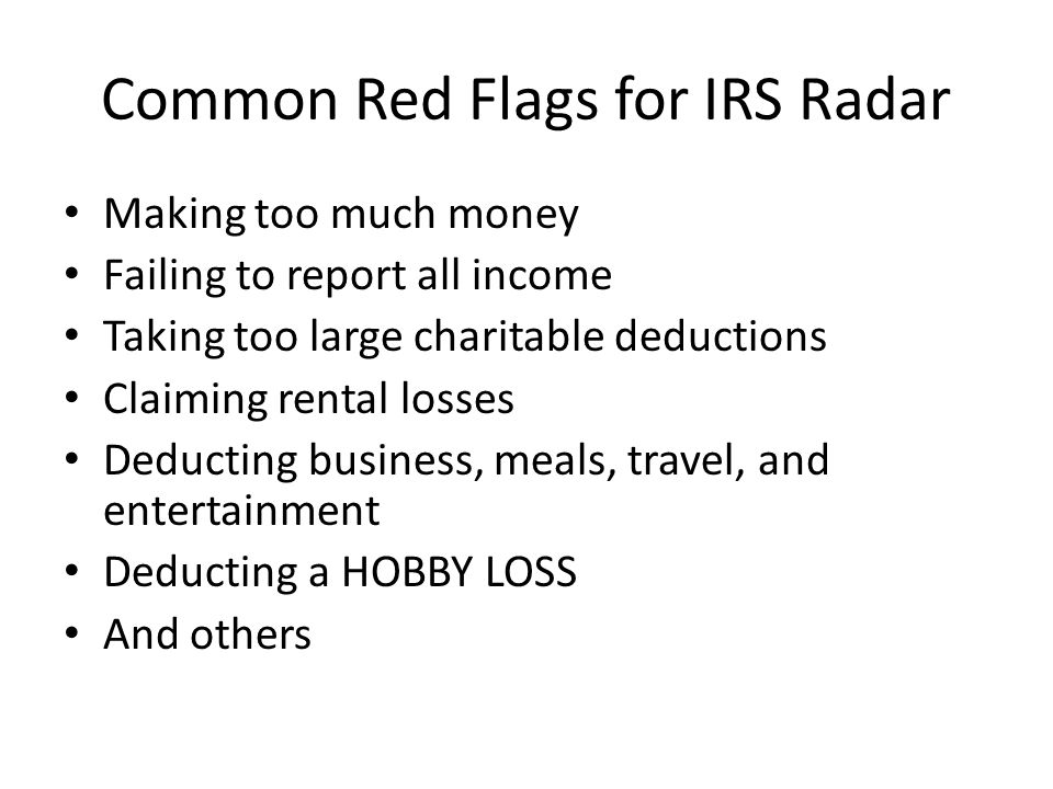 Common Red Flags for IRS Radar Making too much money Failing to report all income Taking too large charitable deductions Claiming rental losses Deducting business, meals, travel, and entertainment Deducting a HOBBY LOSS And others