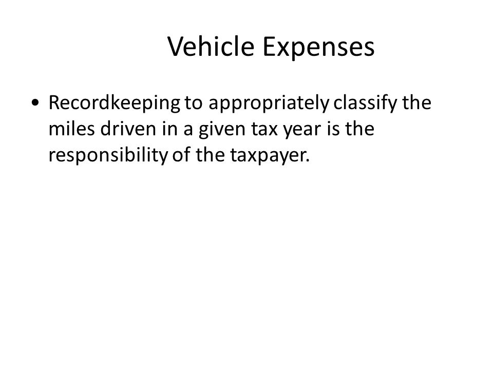 Vehicle Expenses Recordkeeping to appropriately classify the miles driven in a given tax year is the responsibility of the taxpayer.