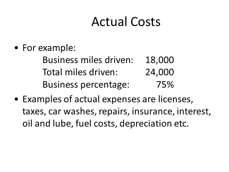 Actual Costs For example: Business miles driven:18,000 Total miles driven:24,000 Business percentage:75% Examples of actual expenses are licenses, taxes, car washes, repairs, insurance, interest, oil and lube, fuel costs, depreciation etc.
