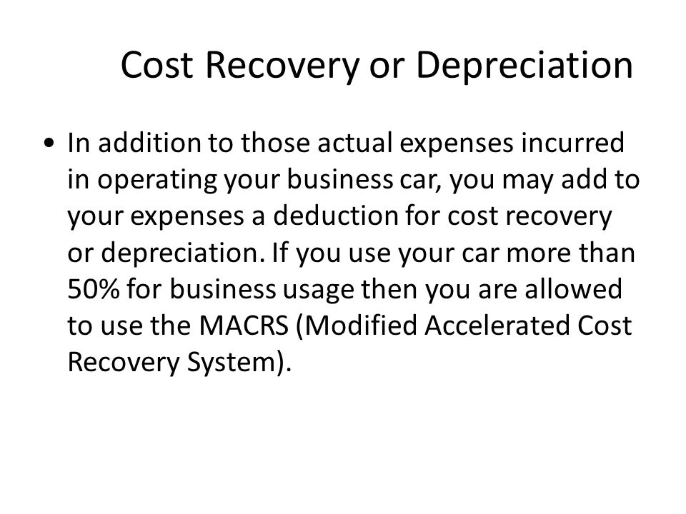 Cost Recovery or Depreciation In addition to those actual expenses incurred in operating your business car, you may add to your expenses a deduction for cost recovery or depreciation.