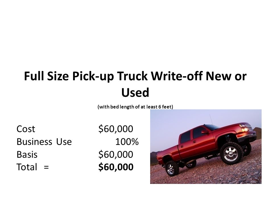 Cost$60,000 Business Use 100% Basis$60,000 Total=$60,000 Full Size Pick-up Truck Write-off New or Used (with bed length of at least 6 feet)