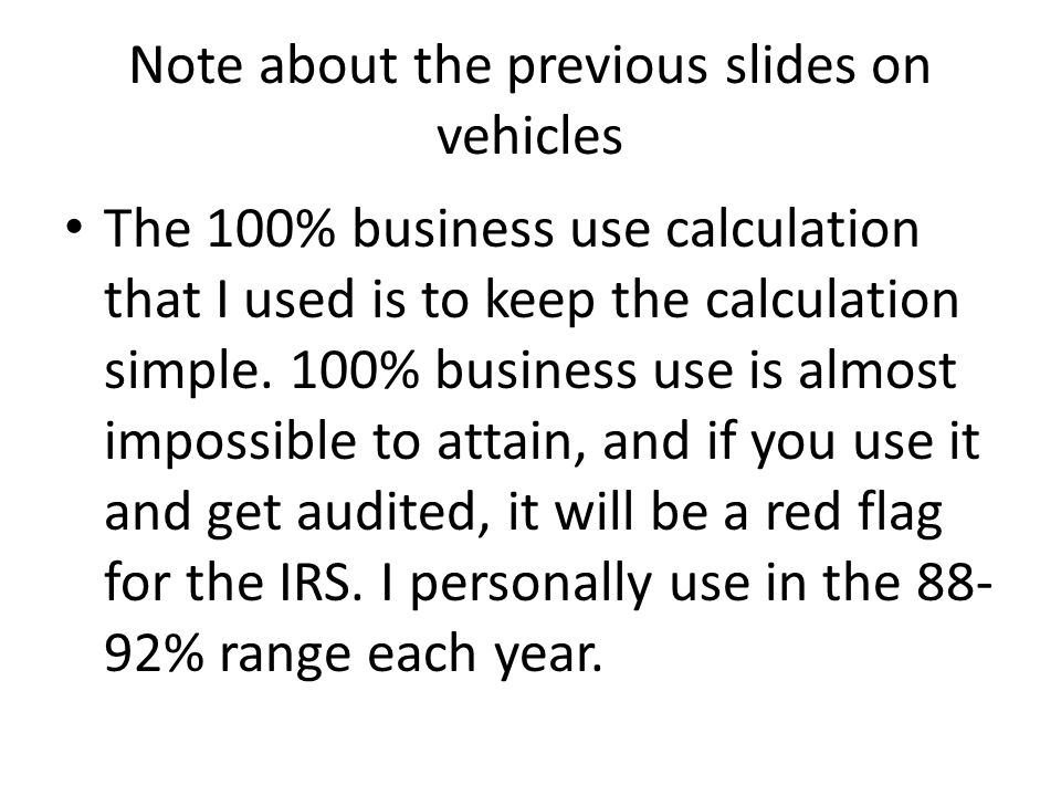 Note about the previous slides on vehicles The 100% business use calculation that I used is to keep the calculation simple.
