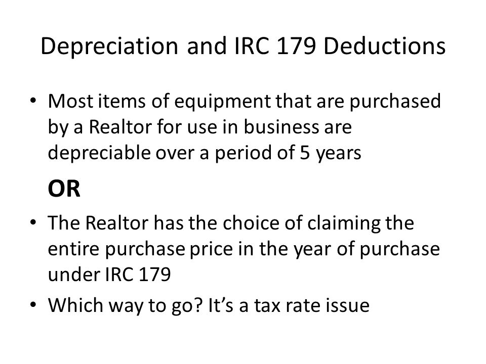 Depreciation and IRC 179 Deductions Most items of equipment that are purchased by a Realtor for use in business are depreciable over a period of 5 years OR The Realtor has the choice of claiming the entire purchase price in the year of purchase under IRC 179 Which way to go.