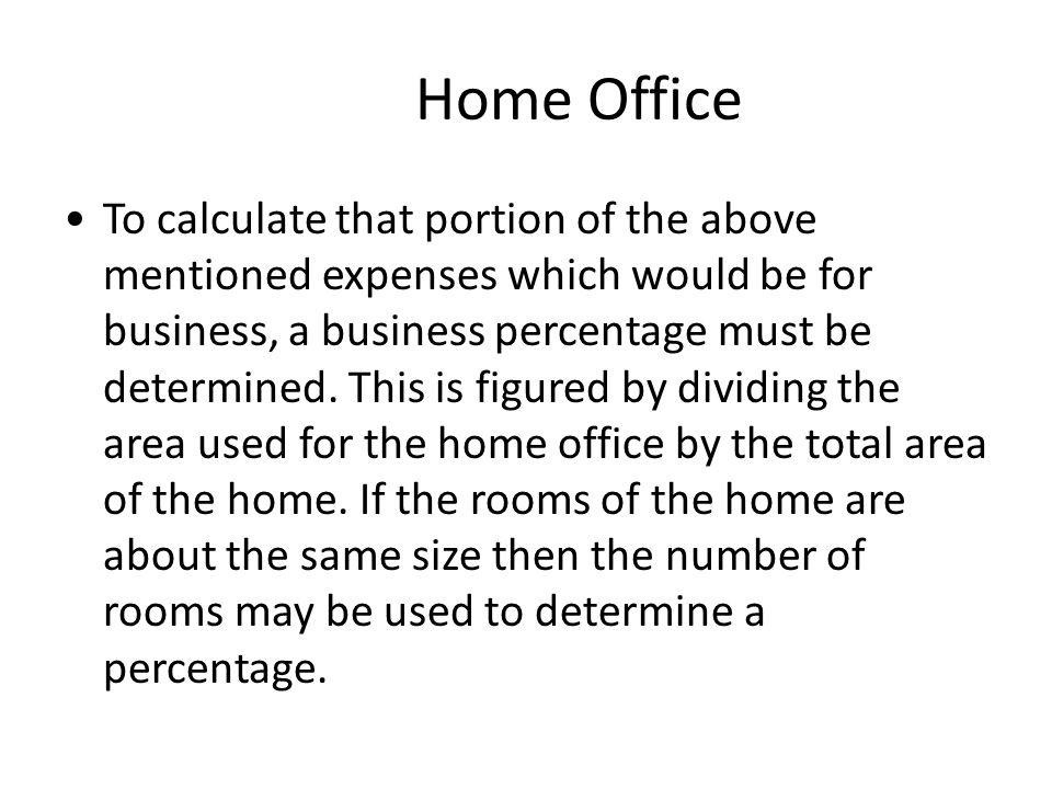 Home Office To calculate that portion of the above mentioned expenses which would be for business, a business percentage must be determined.