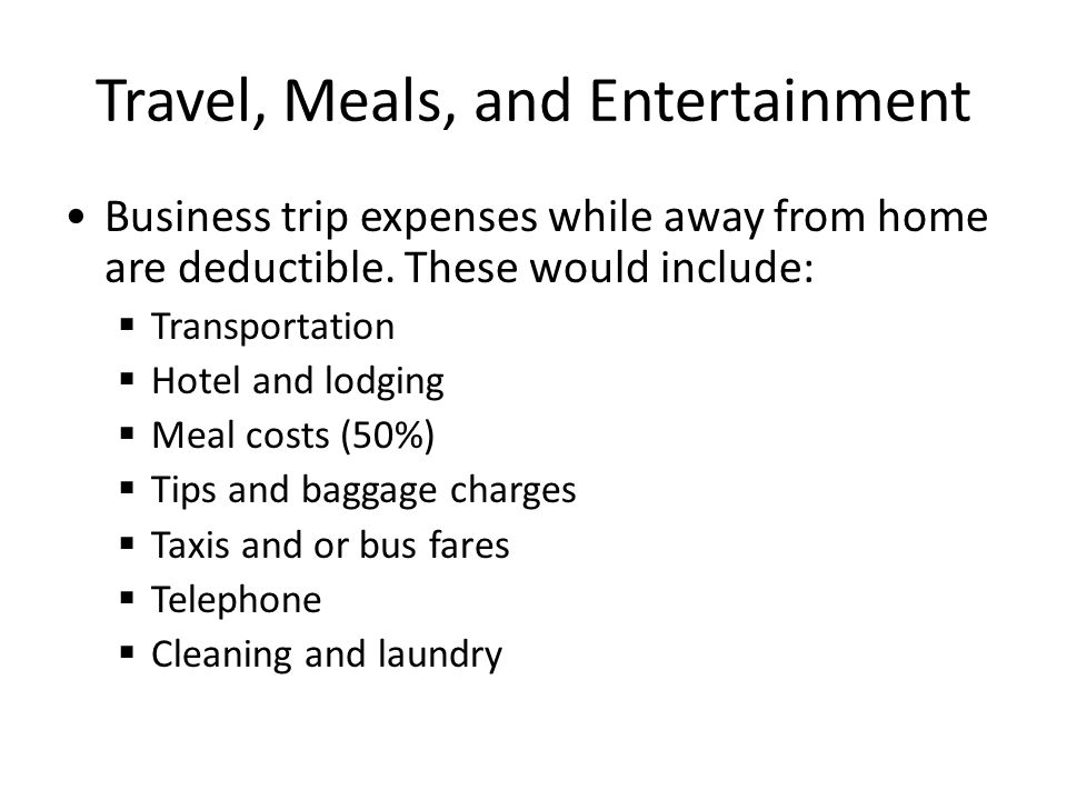 Travel, Meals, and Entertainment Business trip expenses while away from home are deductible.