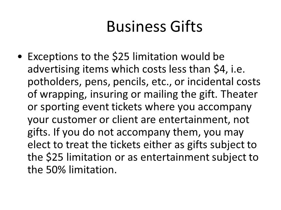 Business Gifts Exceptions to the $25 limitation would be advertising items which costs less than $4, i.e.
