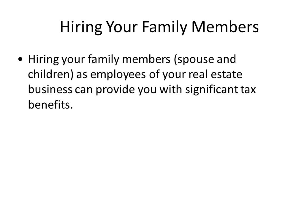 Hiring Your Family Members Hiring your family members (spouse and children) as employees of your real estate business can provide you with significant tax benefits.