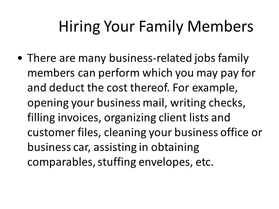 Hiring Your Family Members There are many business-related jobs family members can perform which you may pay for and deduct the cost thereof.