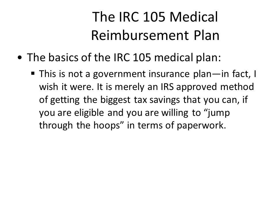 The IRC 105 Medical Reimbursement Plan The basics of the IRC 105 medical plan:  This is not a government insurance plan—in fact, I wish it were.