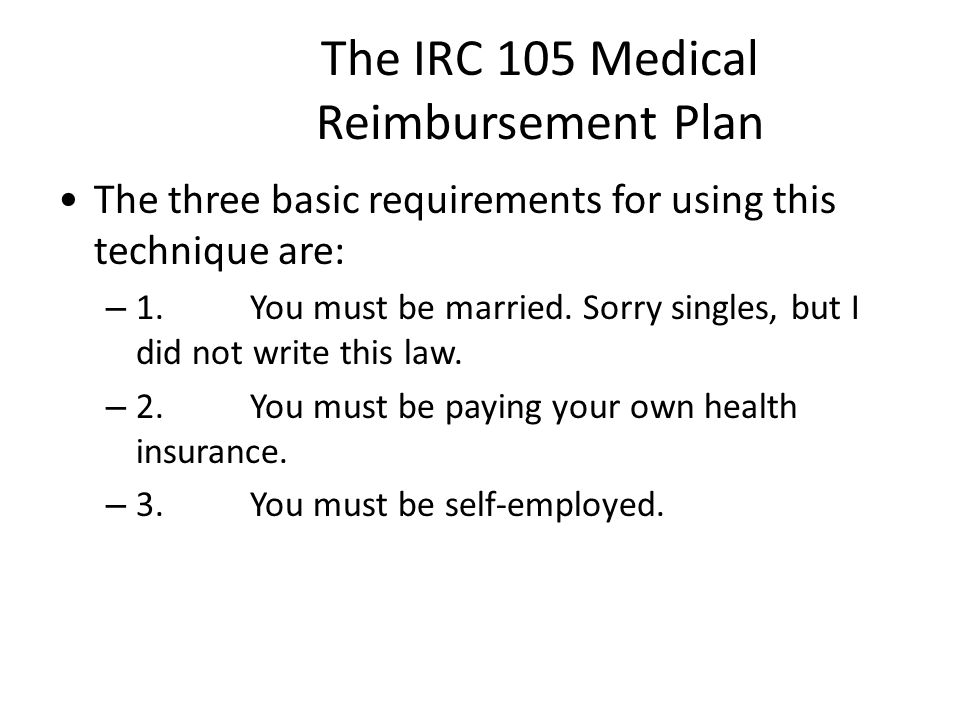 The IRC 105 Medical Reimbursement Plan The three basic requirements for using this technique are: – 1.You must be married.
