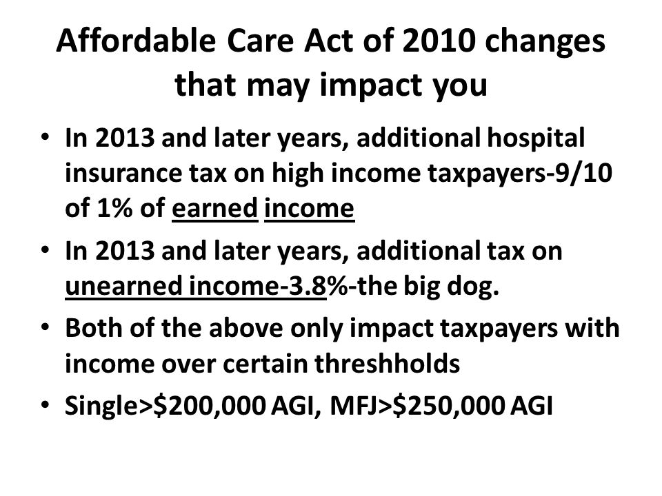 Affordable Care Act of 2010 changes that may impact you In 2013 and later years, additional hospital insurance tax on high income taxpayers-9/10 of 1% of earned income In 2013 and later years, additional tax on unearned income-3.8%-the big dog.