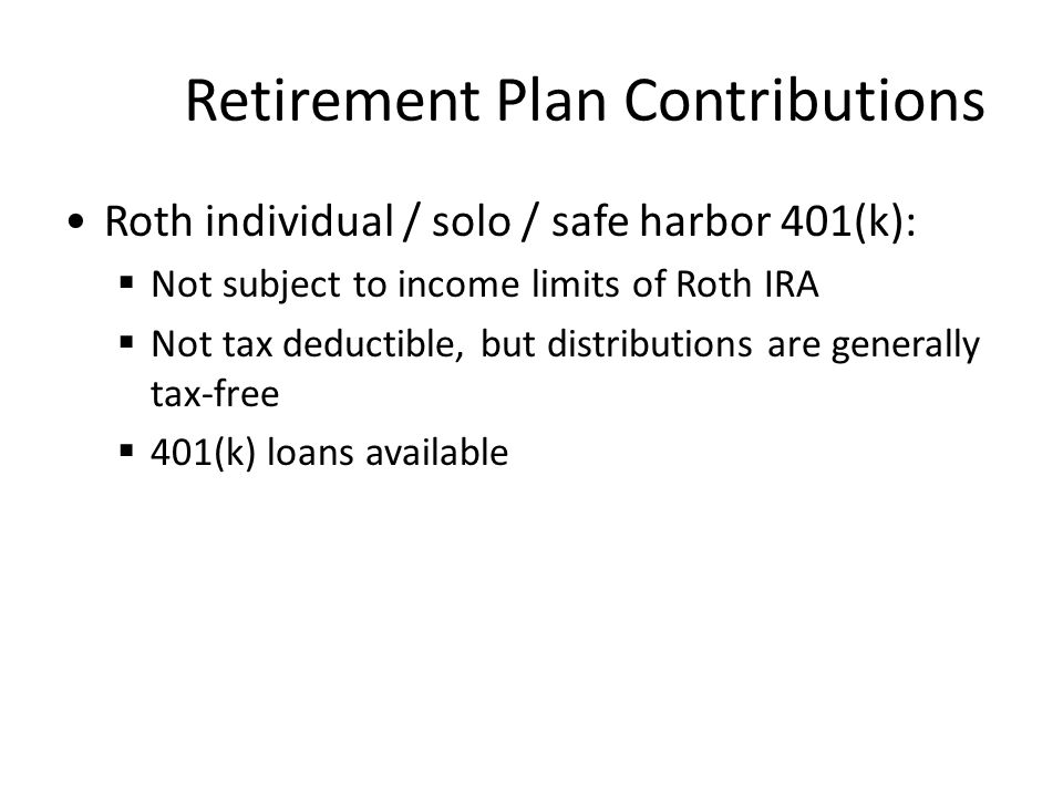 Retirement Plan Contributions Roth individual / solo / safe harbor 401(k):  Not subject to income limits of Roth IRA  Not tax deductible, but distributions are generally tax-free  401(k) loans available