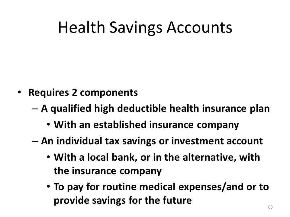 Health Savings Accounts Requires 2 components – A qualified high deductible health insurance plan With an established insurance company – An individual tax savings or investment account With a local bank, or in the alternative, with the insurance company To pay for routine medical expenses/and or to provide savings for the future 63