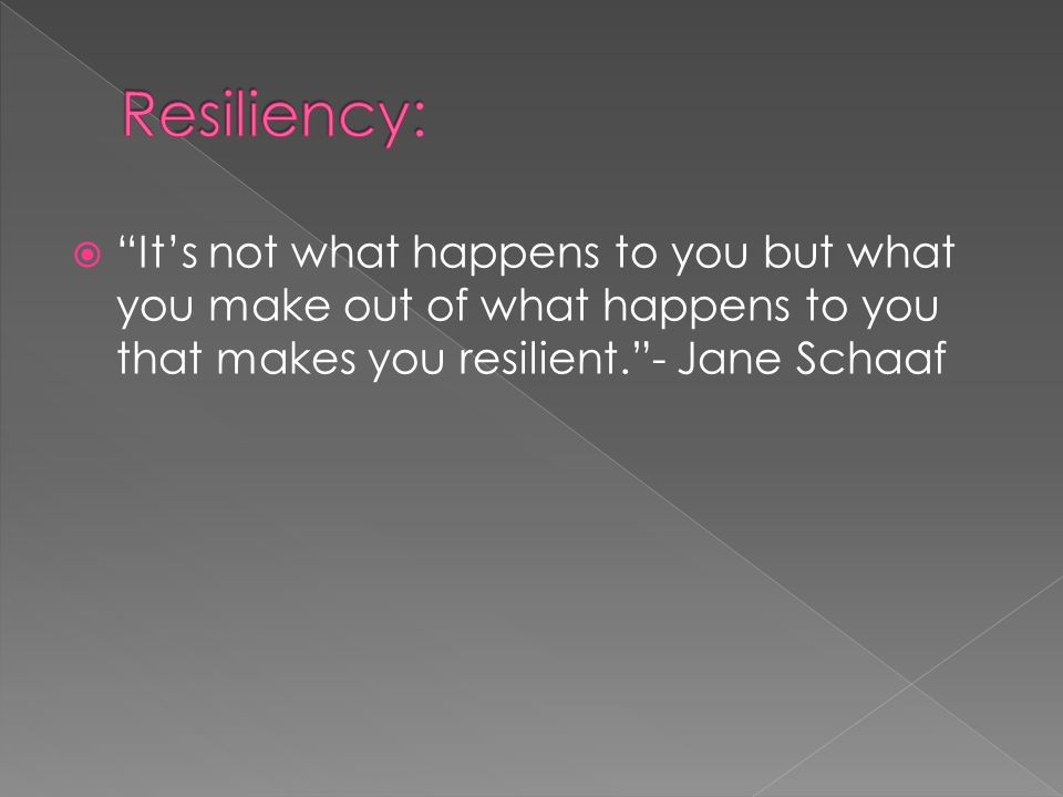  It's not what happens to you but what you make out of what happens to you that makes you resilient. - Jane Schaaf