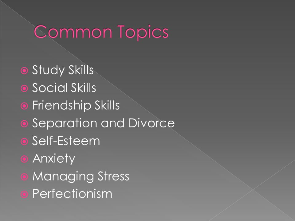  Study Skills  Social Skills  Friendship Skills  Separation and Divorce  Self-Esteem  Anxiety  Managing Stress  Perfectionism