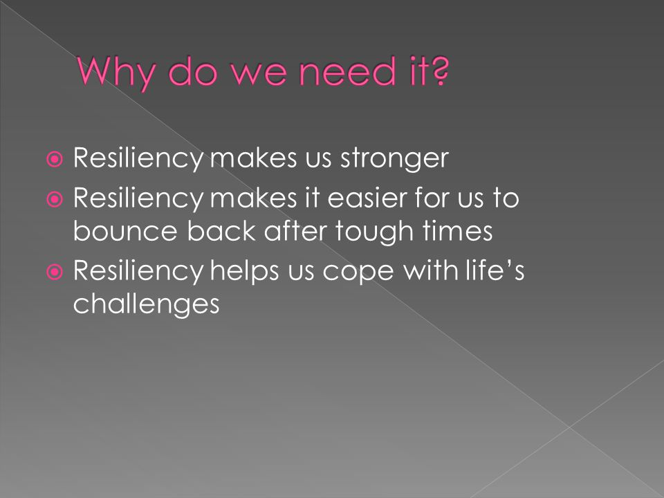  Resiliency makes us stronger  Resiliency makes it easier for us to bounce back after tough times  Resiliency helps us cope with life's challenges
