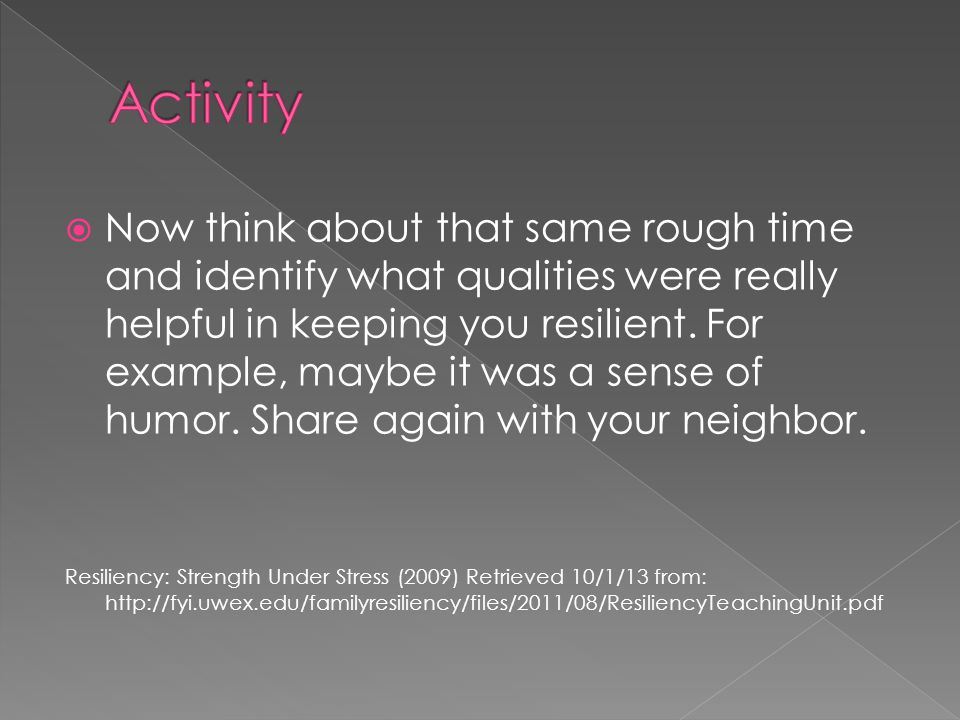  Now think about that same rough time and identify what qualities were really helpful in keeping you resilient.